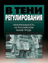Коллектив Авторов -В тени регулирования. Неформальность на российском рынке труда
