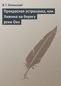 В. Г. Белинский -Прекрасная астраханка, или Хижина на берегу реки Оки