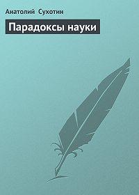 Анатолий Сухотин -Парадоксы науки