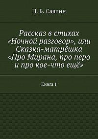 П. Саяпин - Рассказ встихах «Ночной разговор», или Сказка-матрёшка «Про Мирана, про перо ипро кое-чтоещё». Книга1
