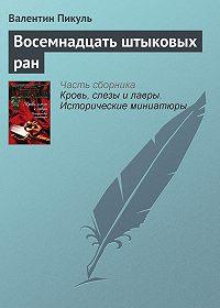 Валентин Пикуль -Восемнадцать штыковых ран