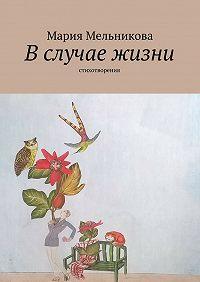 Мария Мельникова - Вслучае жизни. стихотворения