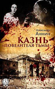 Александр Аннин -Казнь «Повелителя тьмы»