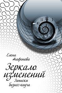 Елена Агафонова - Зеркало изменений. Записки бизнес-коуча