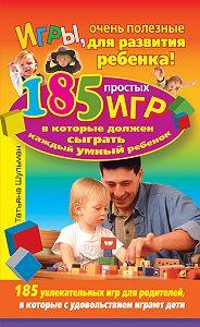Татьяна Шульман -Игры, очень полезные для развития ребенка! 185 простых игр, в которые должен сыграть каждый умный ребенок
