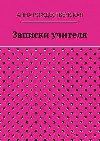 Анна Рождественская -Записки учителя