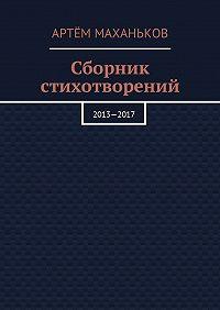 Артём Маханьков -Сборник стихотворений. 2013—2017