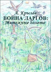 Александр Крылов -Война ларгов: Мятежные болота. Книга 3