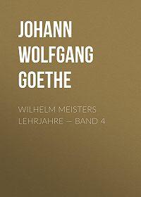 Johann Wolfgang -Wilhelm Meisters Lehrjahre – Band 4