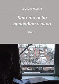 Алексей Чипига -Кто-то небо приводит вокно. Стихи