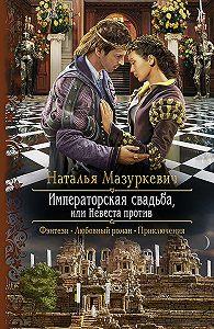 Наталья Мазуркевич -Императорская свадьба, или Невеста против