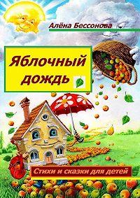 Алена Бессонова -Яблочный дождь. Стихи и сказки для детей