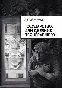 Алексей Абрамов -Государство, или Дневник проигравшего