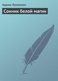 Аурика Луковкина - Сонник белой магии