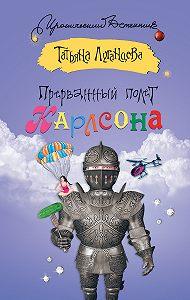 Татьяна Луганцева -Прерванный полет Карлсона