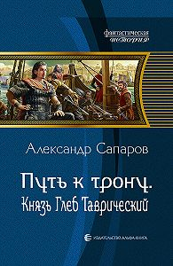 Александр Сапаров - Путь ктрону. Князь Глеб Таврический