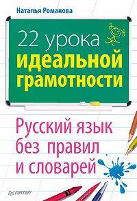 Н. Н. Романова - 22 урока идеальной грамотности: Русский язык без правил и словарей