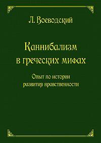 Л. Ф. Воеводский -Каннибализм в греческих мифах. Опыт по истории развития нравственности