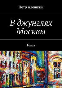 Петр Алешкин -Вджунглях Москвы. Роман