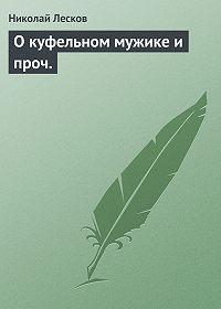 Николай Лесков -О куфельном мужике и проч.