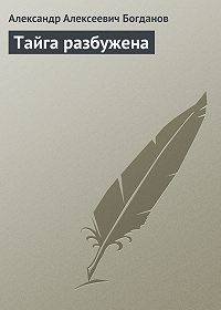 Александр Алексеевич Богданов -Тайга разбужена