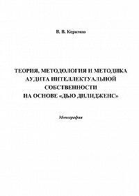 Вьюгар Керимов - Теория, методология и методика аудита интеллектуальной собственности на основе «Дью Дилидженс»