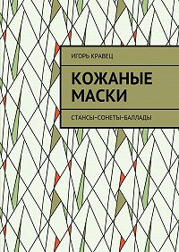 Игорь Кравец -Кожаные маски. Стансы~сонеты~баллады