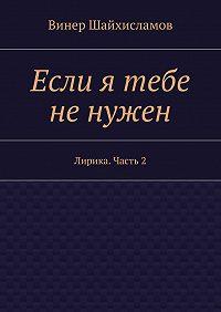 Винер Шайхисламов -Если я тебе ненужен