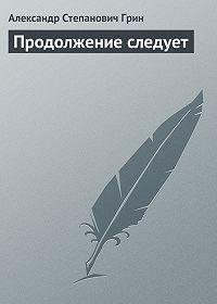 Александр Грин -Продолжение следует