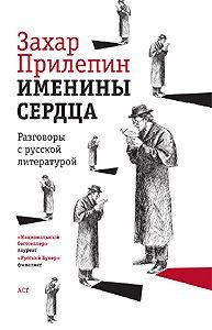 Захар Прилепин -Именины сердца. Разговоры с русской литературой