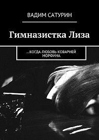 Вадим Сатурин -Гимназистка Лиза. …когда любовь коварней морфина