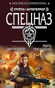 Максим Шахов -Убить президента
