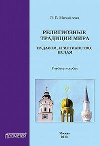 Л. Михайлова - Религиозные традиции мира: иудаизм, христианство, ислам. Учебное пособие