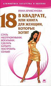 Инна Криксунова - 18 в квадрате, или Книга для женщин, которые хотят стать неотразимыми, богатыми, сделать карьеру, построить семью