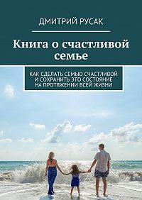 Дмитрий Русак -Книга осчастливой семье. Как сделать семью счастливой и сохранить это состояние напротяжении всей жизни