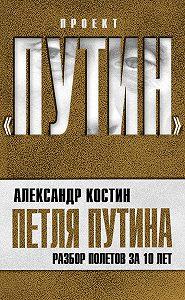 Александр Костин -Петля Путина. Разбор полетов за 10 лет