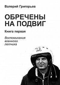 Валерий Григорьев -Обречены на подвиг. Книга первая