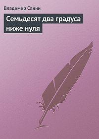 Владимир Санин -Семьдесят два градуса ниже нуля