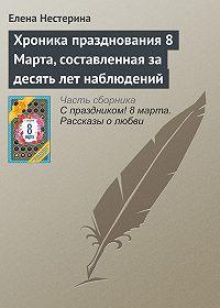 Елена Нестерина - Хроника празднования 8 Марта, составленная за десять лет наблюдений