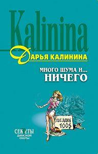 Дарья Калинина - Много шума и... ничего