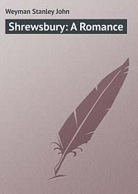 Stanley Weyman -Shrewsbury: A Romance