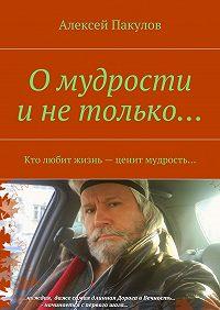 Алексей Пакулов -О мудрости и не только.... Кто любит жизнь– ценит мудрость…