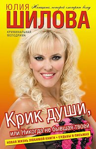 Юлия Шилова - Крик души, или Никогда не бывшая твоей