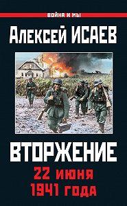 Алексей Исаев - Вторжение. 22 июня 1941 года