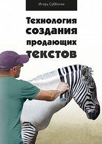 Игорь Субботин - Технология создания продающих текстов