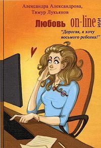 Тимур Лукьянов -Любовь on-line, или «Дорогая, я хочу восьмого ребенка!»