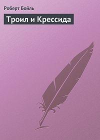 Роберт Бойль -Троил и Крессида