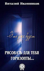 Виталий Иконников -Рисовать для тебя горизонты…