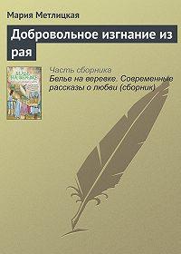 Мария Метлицкая -Добровольное изгнание из рая