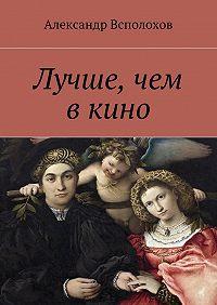Александр Всполохов - Лучше, чем вкино